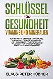 Schlüssel für Gesundheit - Vitamine und Mineralien. Tipps, Tricks und Infos über Nährstoffe, gesunde Ernährung, Nahrungsergänzung für mehr Vitalität, Leistung und ein besseres Immunsystem